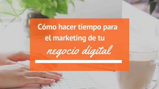 Cómo hacer tiempo para el marketing de tu negocio digital
